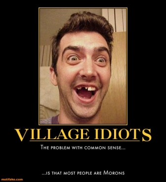 The real problem with village idiots is that they get elected to public office!
